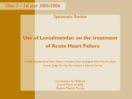 <strong>Class</strong> 7 – 1st year 2005/2006 Systematic Review Use of Levosimendan on the treatment of Acute Heart Failure Cristina Mendes, David Mota, Débora Monteiro,