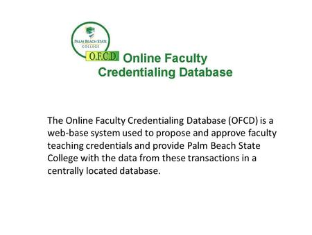 The Online Faculty Credentialing Database (OFCD) is a web-base system used to propose and approve faculty teaching credentials and provide Palm Beach State.