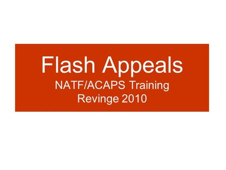 Flash Appeals NATF/ACAPS Training Revinge 2010. When is a Flash appeal issued? Part of the Consolidated Appeals Process, the FA is considered as the humanitarian.