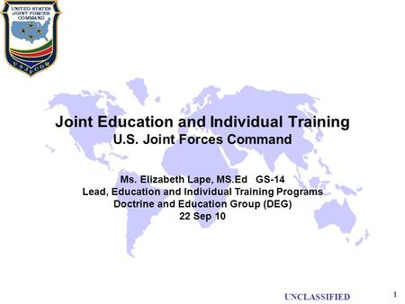 UNCLASSIFIED 11 Joint Education and Individual Training U.S. Joint Forces Command Ms. Elizabeth Lape, MS.Ed GS-14 Lead, Education and Individual Training.
