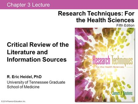 Chapter 3 Lecture Research Techniques: For the Health Sciences Fifth Edition © 2014 Pearson Education, Inc. Critical Review of the Literature and Information.