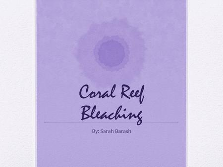 Coral Reef Bleaching By: Sarah Barash. What is Coral Reef Bleaching? Coral reef bleaching is caused by many factors but is basically when the coral is.