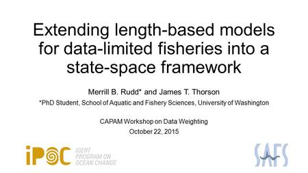 Extending length-based models for data-limited fisheries into a state-space framework Merrill B. Rudd* and James T. Thorson *PhD Student, School of Aquatic.
