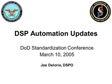 DSP Automation Updates DoD Standardization Conference March 10, 2005 Joe Delorie, DSPO.