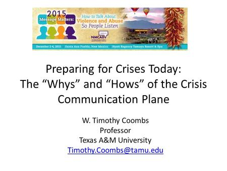 "Preparing for Crises Today: The ""Whys"" and ""Hows"" of the Crisis Communication Plane W. Timothy Coombs Professor Texas A&M University"