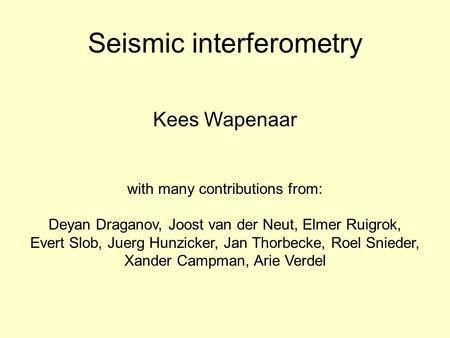 Seismic interferometry Kees Wapenaar with many contributions from: Deyan Draganov, Joost van der Neut, Elmer Ruigrok, Evert Slob, Juerg Hunzicker, Jan.