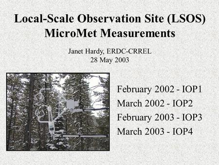 Local-Scale Observation Site (LSOS) MicroMet Measurements February 2002 - IOP1 March 2002 - IOP2 February 2003 - IOP3 March 2003 - IOP4 Janet Hardy, ERDC-CRREL.