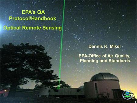1 EPA's QA Protocol/Handbook Optical Remote Sensing Dennis K. Mikel EPA-Office of Air Quality, Planning and Standards.