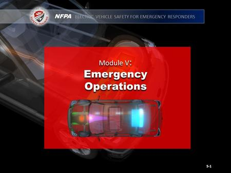 NFPA ELECTRIC VEHICLE SAFETY FOR EMERGENCY RESPONDERS Module V : Emergency Operations Module V : Emergency Operations 5-1.