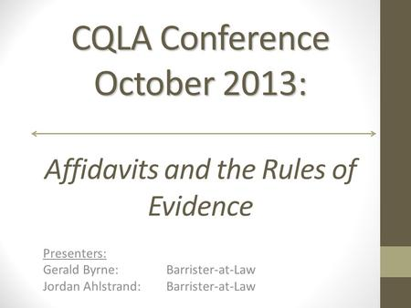 CQLA Conference October 2013: CQLA Conference October 2013: Affidavits and the Rules of Evidence Presenters: Gerald Byrne:Barrister-at-Law Jordan Ahlstrand: