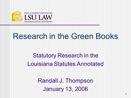 1 Research in the Green Books Statutory Research in the Louisiana Statutes Annotated Randall J. Thompson January 13, 2006.