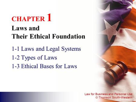 Law for Business and Personal Use © Thomson South-Western CHAPTER 1 Laws and Their Ethical Foundation 1-1 Laws and Legal Systems 1-2 Types of Laws 1-3.