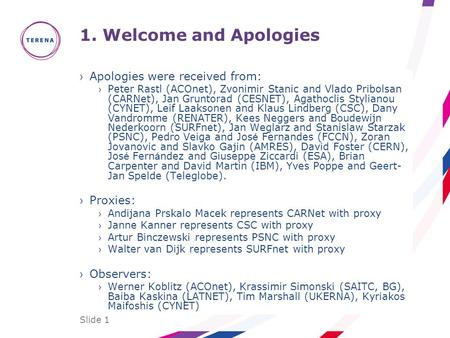 Slide 1 1. Welcome and Apologies ›Apologies were received from: › Peter Rastl (ACOnet), Zvonimir Stanic and Vlado Pribolsan (CARNet), Jan Gruntorad (CESNET),