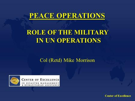 Center of Excellence PEACE OPERATIONS ROLE OF THE MILITARY IN UN OPERATIONS IN UN OPERATIONS Col (Retd) Mike Morrison.