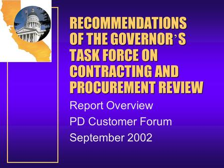RECOMMENDATIONS OF THE GOVERNOR ' S TASK FORCE ON CONTRACTING AND PROCUREMENT REVIEW Report Overview PD Customer Forum September 2002.