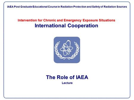 Intervention for Chronic and Emergency Exposure Situations International Cooperation The Role of IAEA Lecture IAEA Post Graduate Educational Course in.