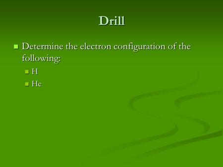 Drill Determine the electron configuration of the following: Determine the electron configuration of the following: H He He.