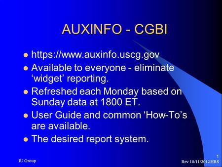 Rev 10/11/2012 HRS IU Group 1 AUXINFO - CGBI https://www.auxinfo.uscg.gov Available to everyone - eliminate 'widget' reporting. Refreshed each Monday based.