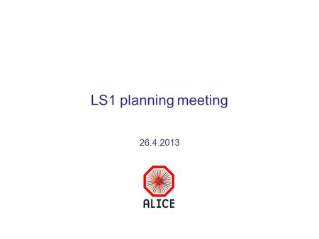 LS1 planning meeting 26.4.2013. 25/4/13 ALICE TBStatus of LS1 activities - A.Tauro2 LS1 plan 2013Weeks Remove plug, mobile shielding, open doors8-9 Prepare.