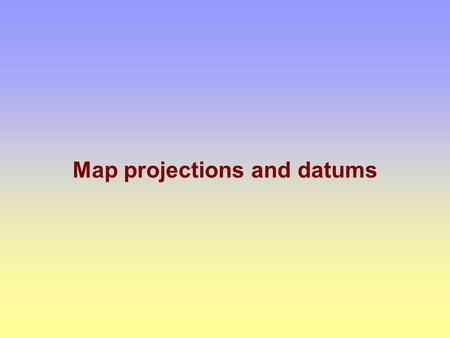 Map projections and datums Maps are flat flat Earth is curved.