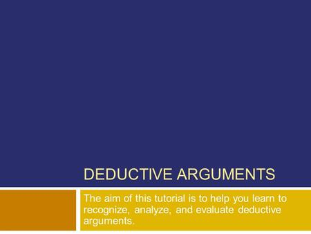 DEDUCTIVE ARGUMENTS The aim of this tutorial is to help you learn to recognize, analyze, and evaluate deductive arguments.