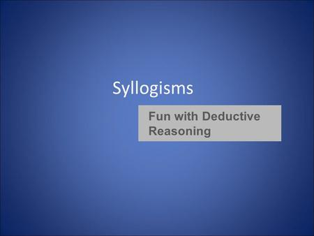 Syllogisms Fun with Deductive Reasoning. What is a syllogism? » A syllogism is a deductive argument comprising three categorical propositions: a major.