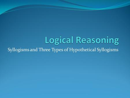 Syllogisms and Three Types of Hypothetical Syllogisms.