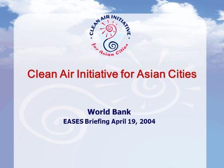 Clean Air Initiative for Asian Cities World Bank EASES Briefing April 19, 2004.