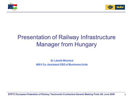 EFRTC European Federation of Railway Trackworks Contractors General Meeting Porto 5th June 2009 1 Presentation of Railway Infrastructure Manager from Hungary.