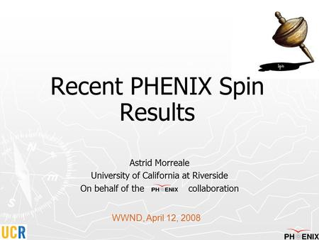 Recent PHENIX Spin Results Astrid Morreale University of California at Riverside On behalf of the collaboration WWND, April 12, 2008.