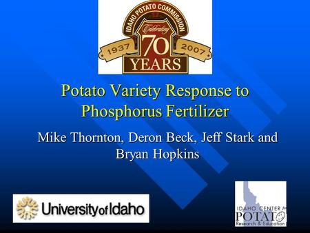 Potato Variety Response to Phosphorus Fertilizer Mike Thornton, Deron Beck, Jeff Stark and Bryan Hopkins.