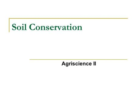 Soil Conservation Agriscience II. Performance Objectives 1) Explain how the major types of soil erosion affect the environment and agricultural production.