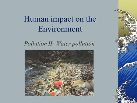 1 Human impact on the Environment Pollution II: Water pollution.