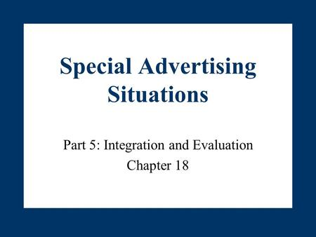 Special Advertising Situations Part 5: Integration and Evaluation Chapter 18.