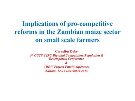 Implications of pro-competitive reforms in the Zambian maize sector on small scale farmers Cornelius Dube 4 th CUTS-CIRC Biennial Competition, Regulation.