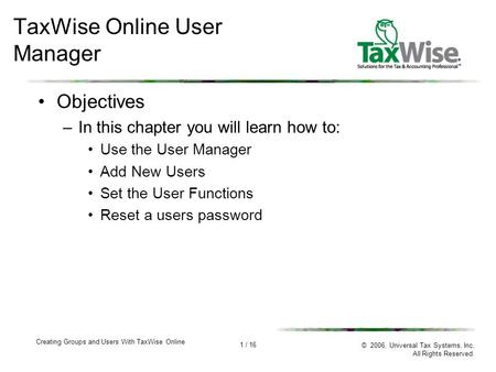 1 / 16 Creating Groups and Users With TaxWise Online © 2006, Universal Tax Systems, Inc. All Rights Reserved. TaxWise Online User Manager Objectives –In.