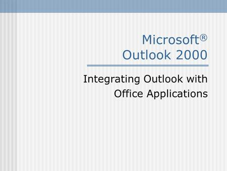 Microsoft ® Outlook 2000 Integrating Outlook with Office Applications.