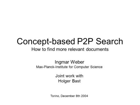 Concept-based P2P Search How to find more relevant documents Ingmar Weber Max-Planck-Institute for Computer Science Joint work with Holger Bast Torino,