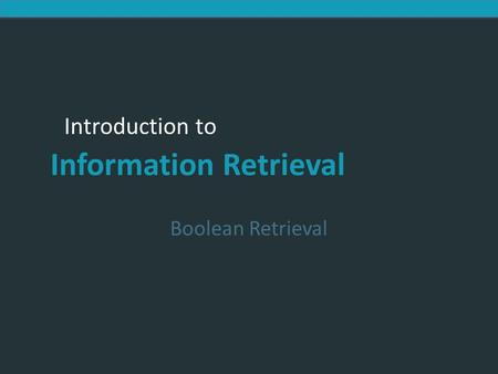 Introduction to Information Retrieval Boolean Retrieval.