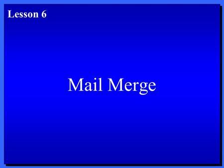 Mail Merge Lesson 6. Objectives 1. Create a main document. 2. Create a data source. 3. Insert merge fields into a main document. 4. Perform a mail merge.
