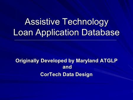 Assistive Technology Loan Application Database Originally Developed by Maryland ATGLP and CorTech Data Design.