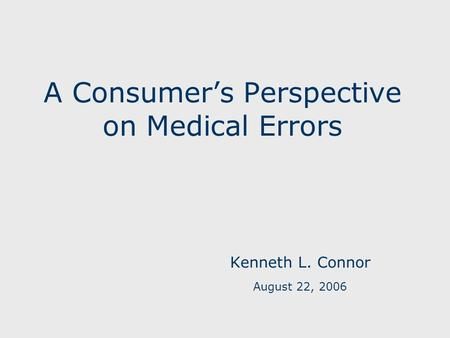A Consumer's Perspective on Medical Errors Kenneth L. Connor August 22, 2006.