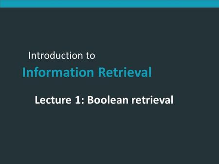 Introduction to Information Retrieval Introduction to Information Retrieval Lecture 1: Boolean retrieval.