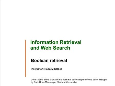 Information Retrieval and Web Search Boolean retrieval Instructor: Rada Mihalcea (Note: some of the slides in this set have been adapted from a course.