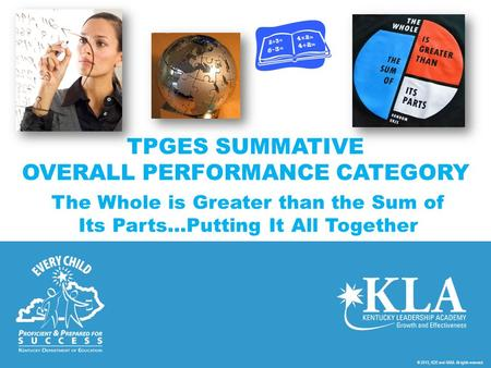 © 2013, KDE and KASA. All rights reserved. TPGES SUMMATIVE OVERALL PERFORMANCE CATEGORY The Whole is Greater than the Sum of Its Parts…Putting It All Together.