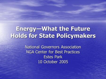 Energy—What the Future Holds for State Policymakers National Governors Association NGA Center for Best Practices Estes Park 10 October 2005.