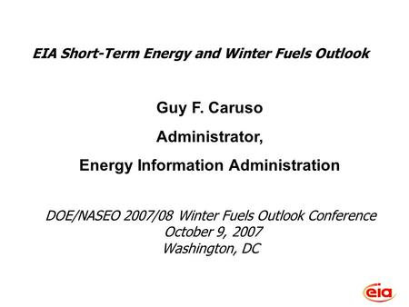 Short-Term Energy Outlook, October 2007 DOE/NASEO 2007/08 Winter Fuels Outlook Conference October 9, 2007 Washington, DC Guy F. Caruso Administrator, Energy.