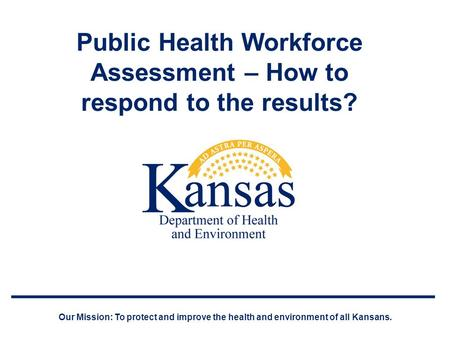 Public Health Workforce Assessment – How to respond to the results? Our Mission: To protect and improve the health and environment of all Kansans.