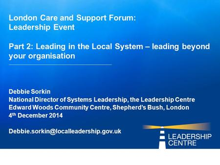 London Care and Support Forum: Leadership Event Part 2: Leading in the Local System – leading beyond your organisation Debbie Sorkin National Director.