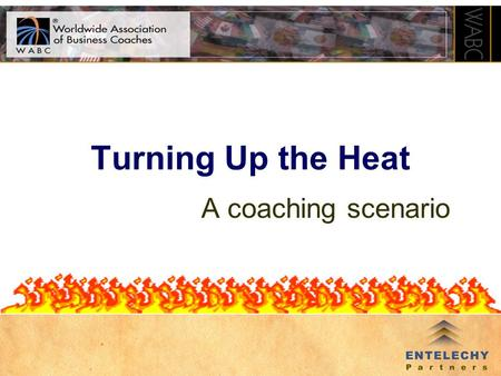 Turning Up the Heat A coaching scenario How Does This Work? Coaching Scenario –Voices of clients and stakeholders –Desired outcome is to explore the.